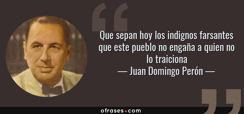 Frases de Juan Domingo Perón - Que sepan hoy los indignos farsantes que este pueblo no engaña a quien no lo traiciona