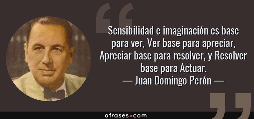 Frases de Juan Domingo Perón - Sensibilidad e imaginación es base para ver, Ver base para apreciar, Apreciar base para resolver, y Resolver base para Actuar.