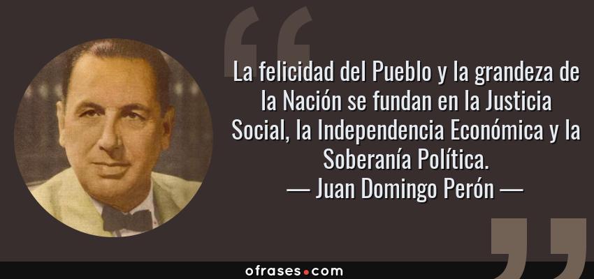 Frases de Juan Domingo Perón - La felicidad del Pueblo y la grandeza de la Nación se fundan en la Justicia Social, la Independencia Económica y la Soberanía Política.
