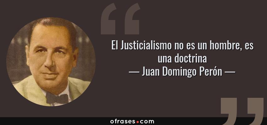 Frases de Juan Domingo Perón - El Justicialismo no es un hombre, es una doctrina