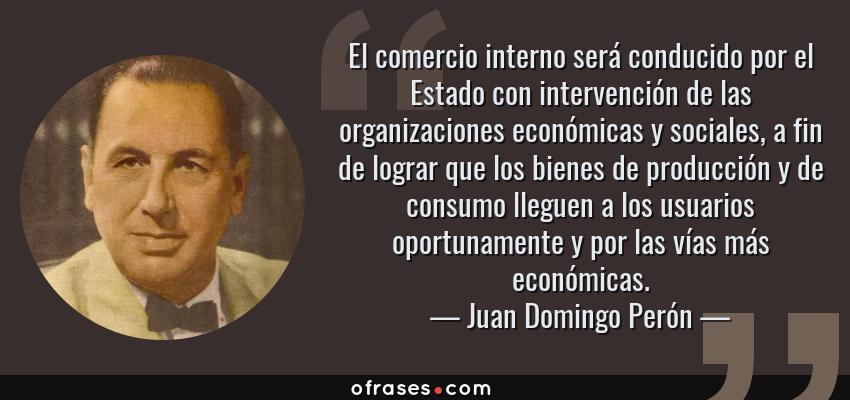 Frases de Juan Domingo Perón - El comercio interno será conducido por el Estado con intervención de las organizaciones económicas y sociales, a fin de lograr que los bienes de producción y de consumo lleguen a los usuarios oportunamente y por las vías más económicas.