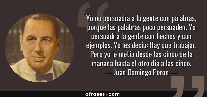 Frases de Juan Domingo Perón - Yo no persuadía a la gente con palabras, porque las palabras poco persuaden. Yo persuadí a la gente con hechos y con ejemplos. Yo les decía: Hay que trabajar. Pero yo le metía desde las cinco de la mañana hasta el otro día a las cinco.