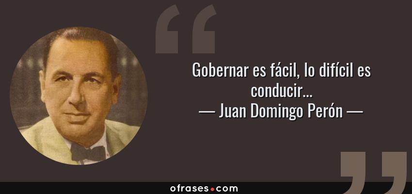 Frases de Juan Domingo Perón - Gobernar es fácil, lo difícil es conducir...