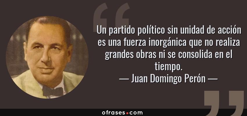 Frases de Juan Domingo Perón - Un partido político sin unidad de acción es una fuerza inorgánica que no realiza grandes obras ni se consolida en el tiempo.