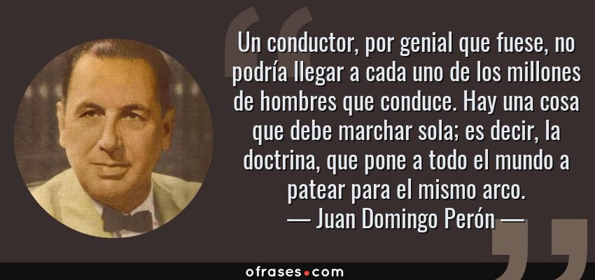 Frases de Juan Domingo Perón - Un conductor, por genial que fuese, no podría llegar a cada uno de los millones de hombres que conduce. Hay una cosa que debe marchar sola; es decir, la doctrina, que pone a todo el mundo a patear para el mismo arco.