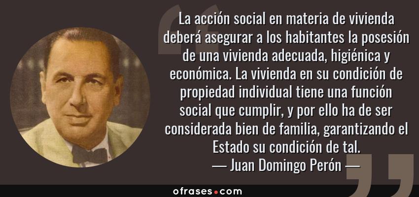 Frases de Juan Domingo Perón - La acción social en materia de vivienda deberá asegurar a los habitantes la posesión de una vivienda adecuada, higiénica y económica. La vivienda en su condición de propiedad individual tiene una función social que cumplir, y por ello ha de ser considerada bien de familia, garantizando el Estado su condición de tal.