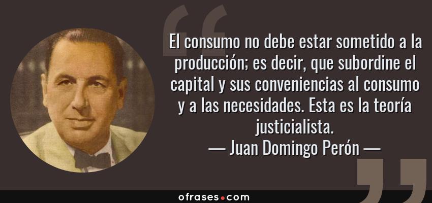 Frases de Juan Domingo Perón - El consumo no debe estar sometido a la producción; es decir, que subordine el capital y sus conveniencias al consumo y a las necesidades. Esta es la teoría justicialista.