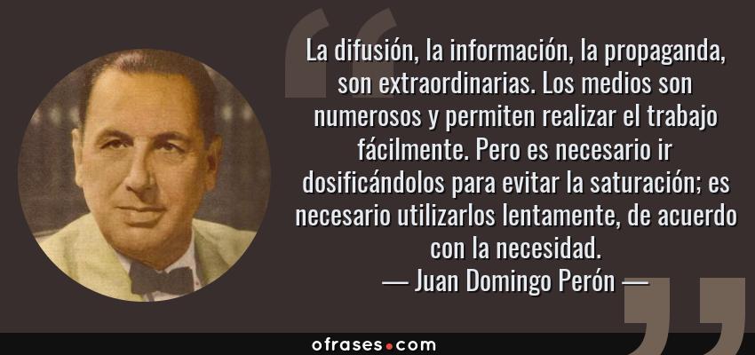 Frases de Juan Domingo Perón - La difusión, la información, la propaganda, son extraordinarias. Los medios son numerosos y permiten realizar el trabajo fácilmente. Pero es necesario ir dosificándolos para evitar la saturación; es necesario utilizarlos lentamente, de acuerdo con la necesidad.