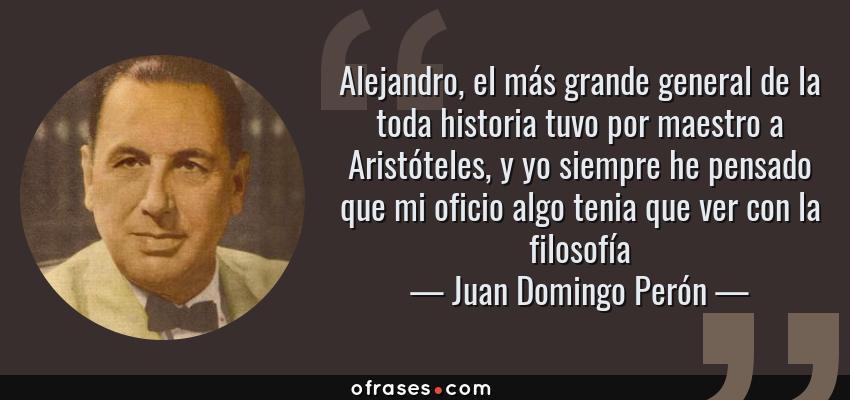 Frases de Juan Domingo Perón - Alejandro, el más grande general de la toda historia tuvo por maestro a Aristóteles, y yo siempre he pensado que mi oficio algo tenia que ver con la filosofía