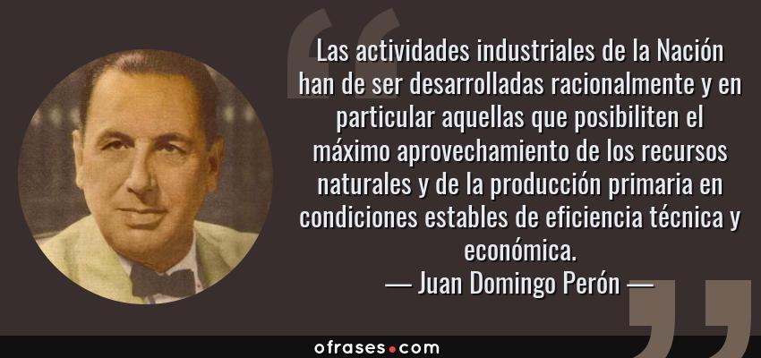 Frases de Juan Domingo Perón - Las actividades industriales de la Nación han de ser desarrolladas racionalmente y en particular aquellas que posibiliten el máximo aprovechamiento de los recursos naturales y de la producción primaria en condiciones estables de eficiencia técnica y económica.