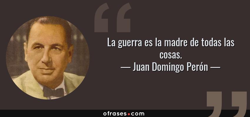Frases de Juan Domingo Perón - La guerra es la madre de todas las cosas.
