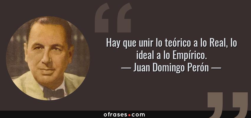 Frases de Juan Domingo Perón - Hay que unir lo teórico a lo Real, lo ideal a lo Empírico.