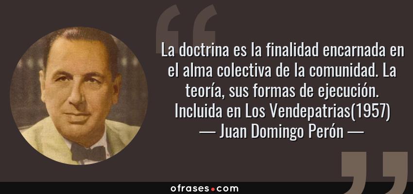 Frases de Juan Domingo Perón - La doctrina es la finalidad encarnada en el alma colectiva de la comunidad. La teoría, sus formas de ejecución. Incluida en Los Vendepatrias(1957)
