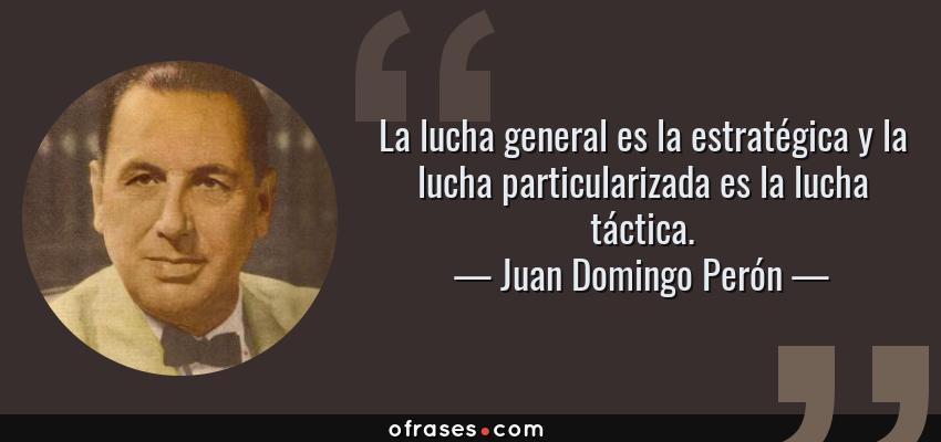 Frases de Juan Domingo Perón - La lucha general es la estratégica y la lucha particularizada es la lucha táctica.