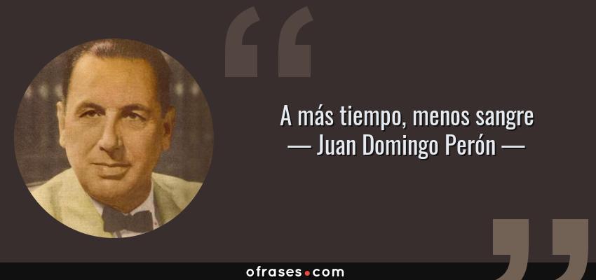 Frases de Juan Domingo Perón - A más tiempo, menos sangre