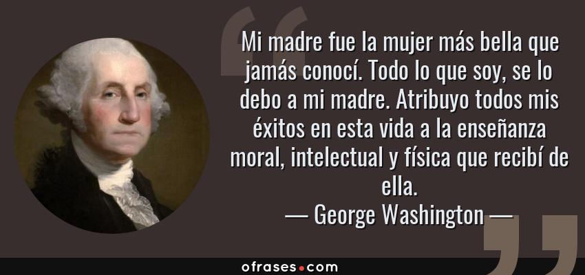 Frases de George Washington - Mi madre fue la mujer más bella que jamás conocí. Todo lo que soy, se lo debo a mi madre. Atribuyo todos mis éxitos en esta vida a la enseñanza moral, intelectual y física que recibí de ella.