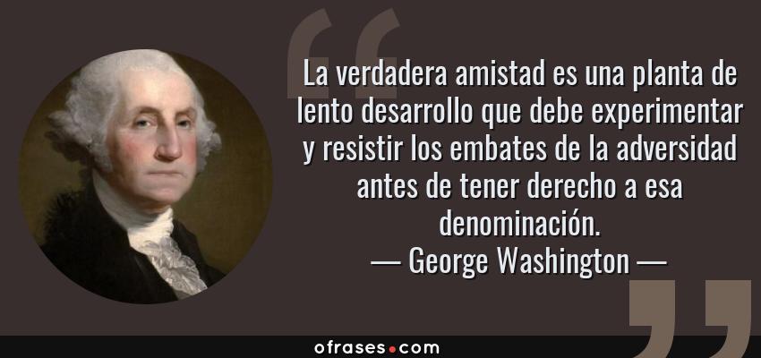 Frases de George Washington - La verdadera amistad es una planta de lento desarrollo que debe experimentar y resistir los embates de la adversidad antes de tener derecho a esa denominación.