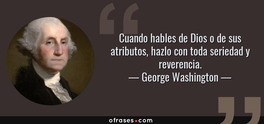 Frases de George Washington - Cuando hables de Dios o de sus atributos, hazlo con toda seriedad y reverencia.