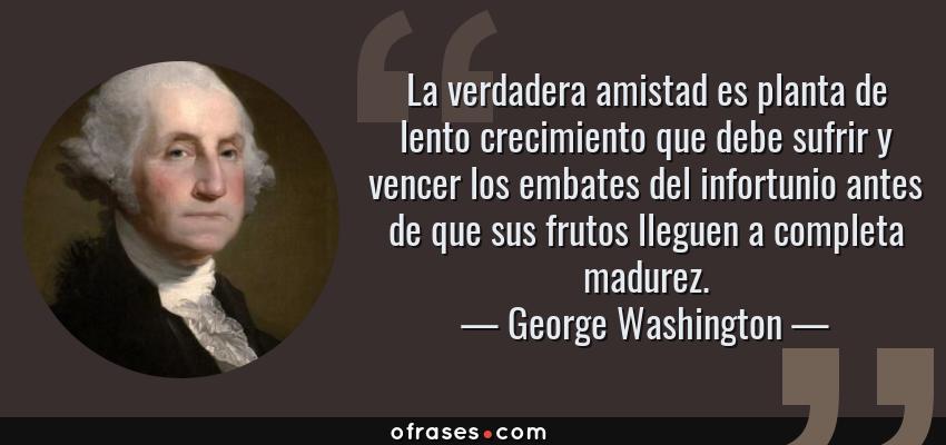 Frases de George Washington - La verdadera amistad es planta de lento crecimiento que debe sufrir y vencer los embates del infortunio antes de que sus frutos lleguen a completa madurez.