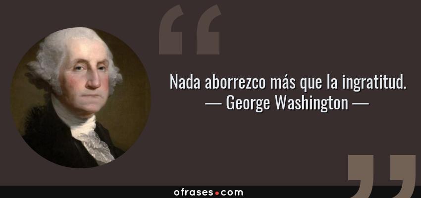 Frases de George Washington - Nada aborrezco más que la ingratitud.