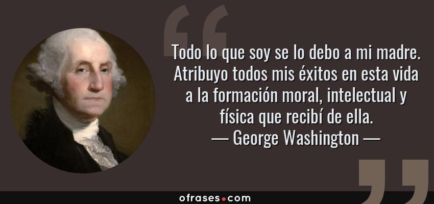 Frases de George Washington - Todo lo que soy se lo debo a mi madre. Atribuyo todos mis éxitos en esta vida a la formación moral, intelectual y física que recibí de ella.
