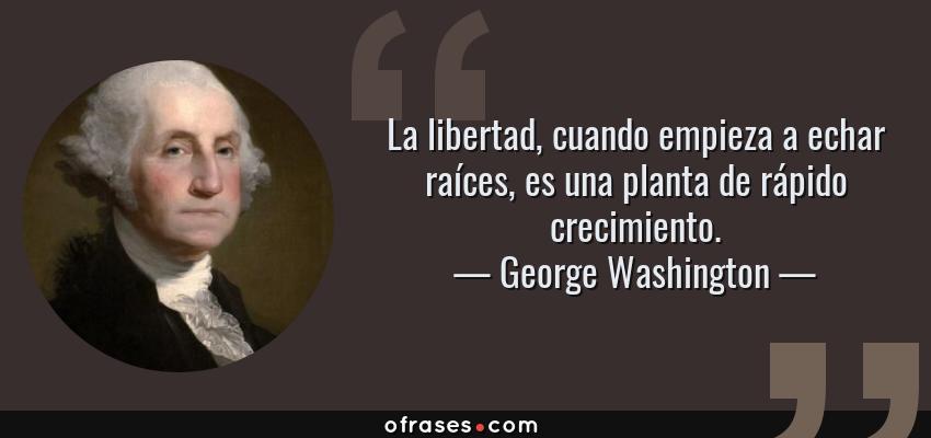 Frases de George Washington - La libertad, cuando empieza a echar raíces, es una planta de rápido crecimiento.