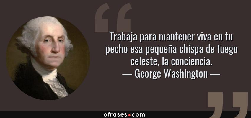 Frases de George Washington - Trabaja para mantener viva en tu pecho esa pequeña chispa de fuego celeste, la conciencia.