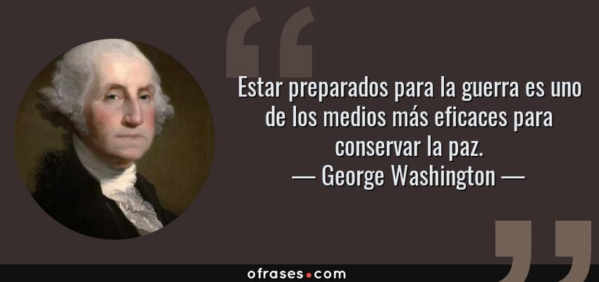 Frases de George Washington - Estar preparados para la guerra es uno de los medios más eficaces para conservar la paz.