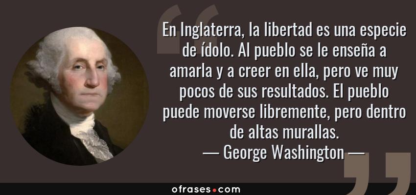 Frases de George Washington - En Inglaterra, la libertad es una especie de ídolo. Al pueblo se le enseña a amarla y a creer en ella, pero ve muy pocos de sus resultados. El pueblo puede moverse libremente, pero dentro de altas murallas.