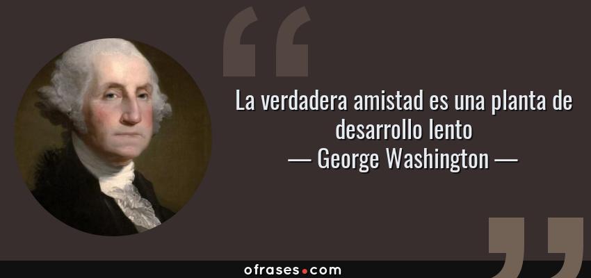Frases de George Washington - La verdadera amistad es una planta de desarrollo lento