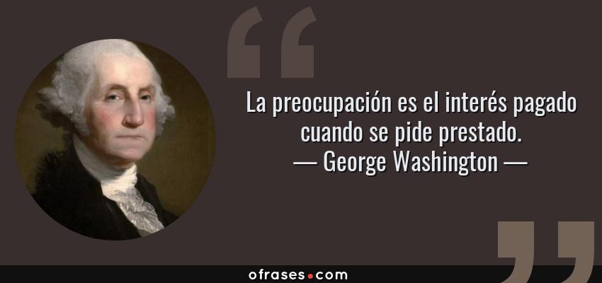 Frases de George Washington - La preocupación es el interés pagado cuando se pide prestado.