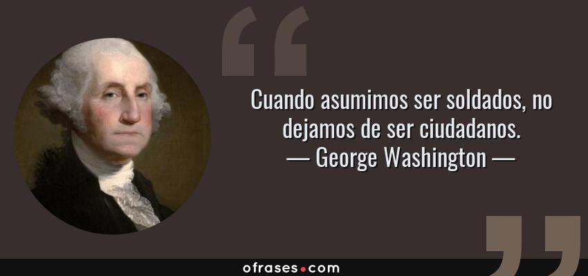 Frases de George Washington - Cuando asumimos ser soldados, no dejamos de ser ciudadanos.
