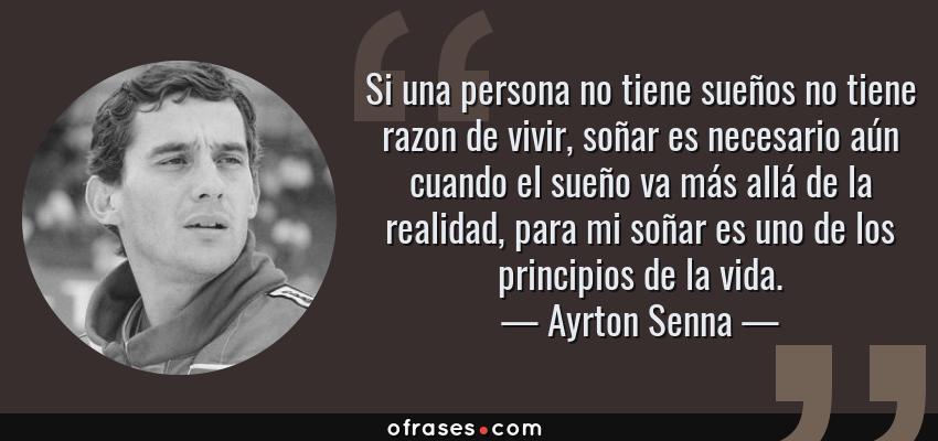 Frases de Ayrton Senna - Si una persona no tiene sueños no tiene razon de vivir, soñar es necesario aún cuando el sueño va más allá de la realidad, para mi soñar es uno de los principios de la vida.