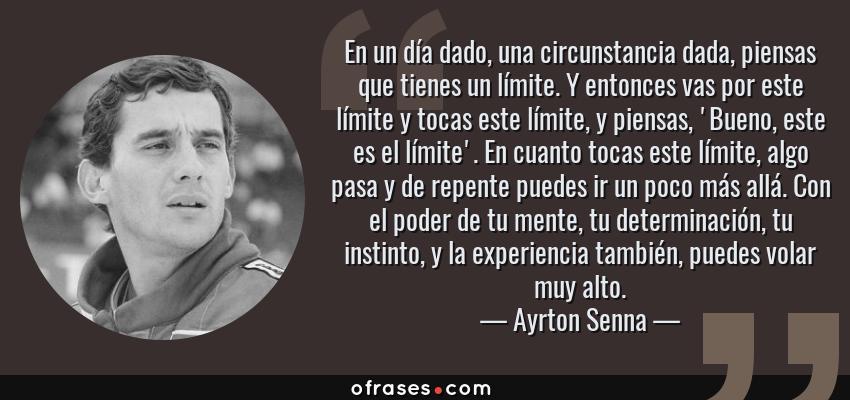 Frases de Ayrton Senna - En un día dado, una circunstancia dada, piensas que tienes un límite. Y entonces vas por este límite y tocas este límite, y piensas, 'Bueno, este es el límite'. En cuanto tocas este límite, algo pasa y de repente puedes ir un poco más allá. Con el poder de tu mente, tu determinación, tu instinto, y la experiencia también, puedes volar muy alto.