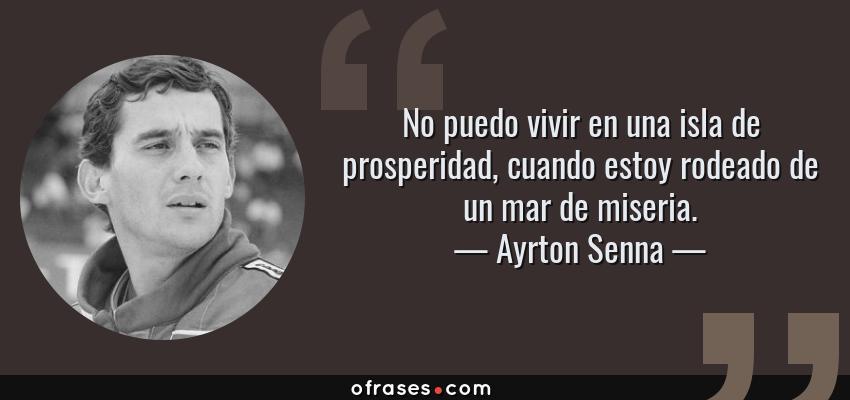 Frases de Ayrton Senna - No puedo vivir en una isla de prosperidad, cuando estoy rodeado de un mar de miseria.