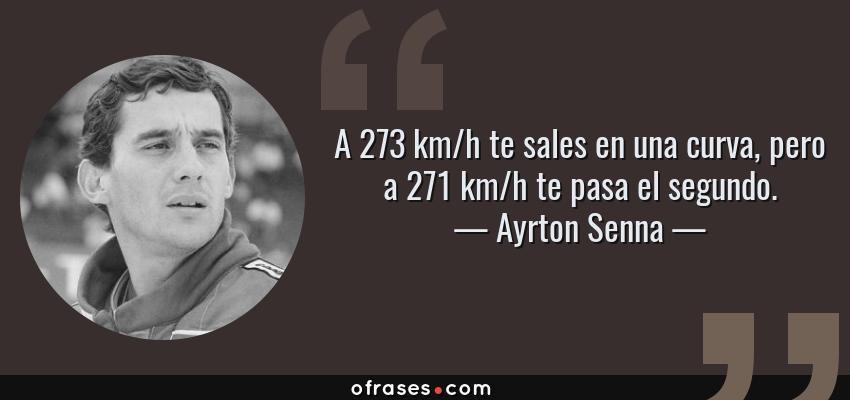 Frases de Ayrton Senna - A 273 km/h te sales en una curva, pero a 271 km/h te pasa el segundo.