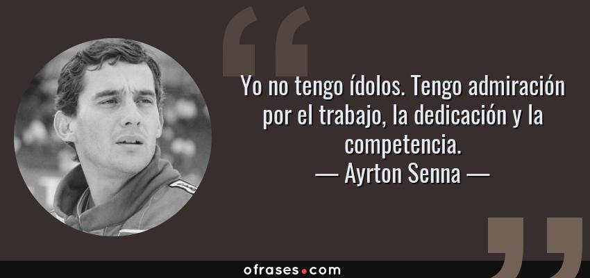 Frases de Ayrton Senna - Yo no tengo ídolos. Tengo admiración por el trabajo, la dedicación y la competencia.