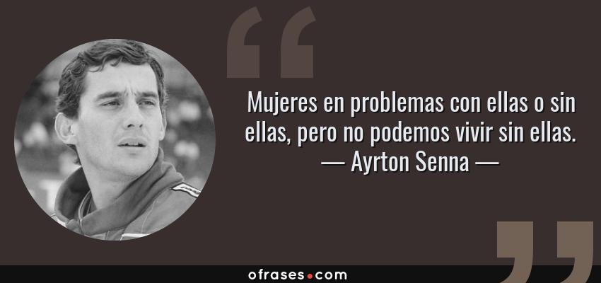 Frases de Ayrton Senna - Mujeres en problemas con ellas o sin ellas, pero no podemos vivir sin ellas.