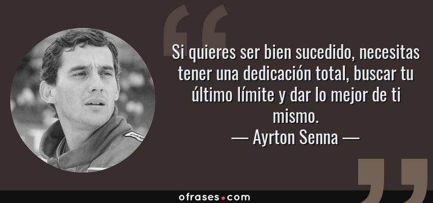 Frases de Ayrton Senna - Si quieres ser bien sucedido, necesitas tener una dedicación total, buscar tu último límite y dar lo mejor de ti mismo.