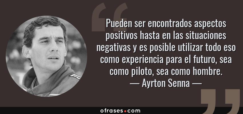 Frases de Ayrton Senna - Pueden ser encontrados aspectos positivos hasta en las situaciones negativas y es posible utilizar todo eso como experiencia para el futuro, sea como piloto, sea como hombre.