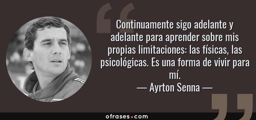 Frases de Ayrton Senna - Continuamente sigo adelante y adelante para aprender sobre mis propias limitaciones: las físicas, las psicológicas. Es una forma de vivir para mí.