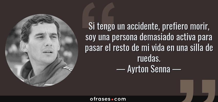 Frases de Ayrton Senna - Si tengo un accidente, prefiero morir, soy una persona demasiado activa para pasar el resto de mi vida en una silla de ruedas.