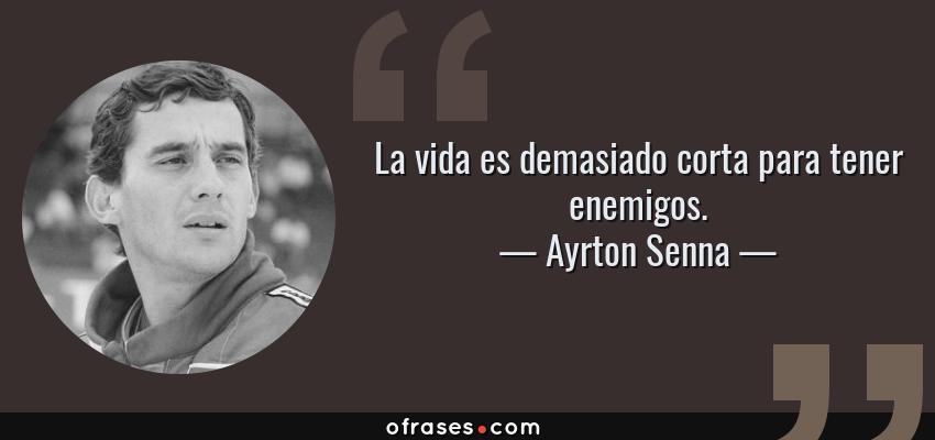 Frases de Ayrton Senna - La vida es demasiado corta para tener enemigos.