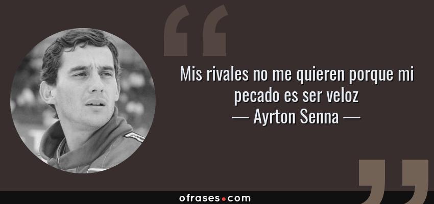 Frases de Ayrton Senna - Mis rivales no me quieren porque mi pecado es ser veloz