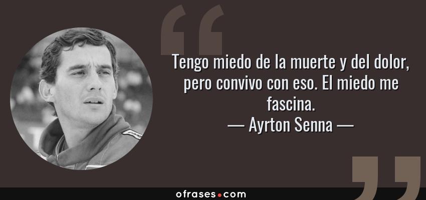 Frases de Ayrton Senna - Tengo miedo de la muerte y del dolor, pero convivo con eso. El miedo me fascina.