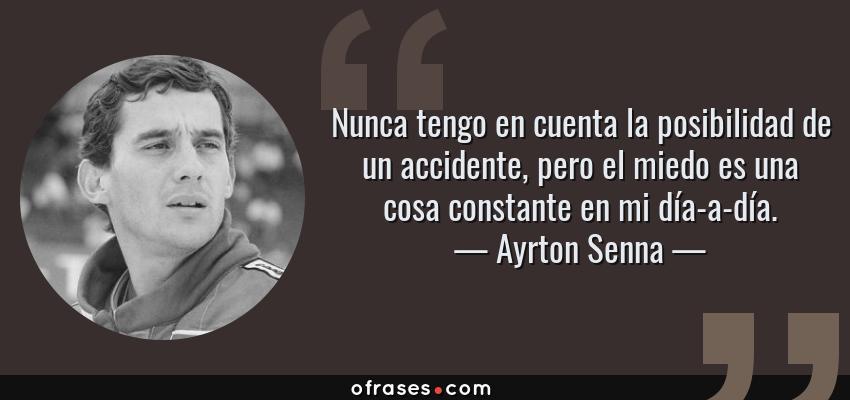 Frases de Ayrton Senna - Nunca tengo en cuenta la posibilidad de un accidente, pero el miedo es una cosa constante en mi día-a-día.