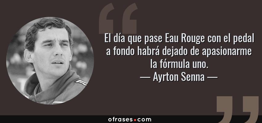 Frases de Ayrton Senna - El día que pase Eau Rouge con el pedal a fondo habrá dejado de apasionarme la fórmula uno.