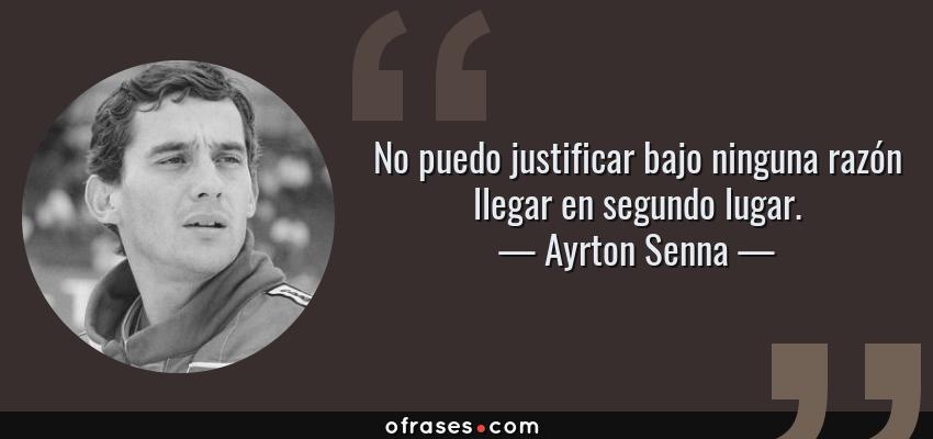 Frases de Ayrton Senna - No puedo justificar bajo ninguna razón llegar en segundo lugar.