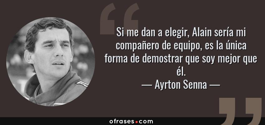 Frases de Ayrton Senna - Si me dan a elegir, Alain sería mi compañero de equipo, es la única forma de demostrar que soy mejor que él.