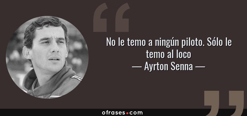 Frases de Ayrton Senna - No le temo a ningún piloto. Sólo le temo al loco
